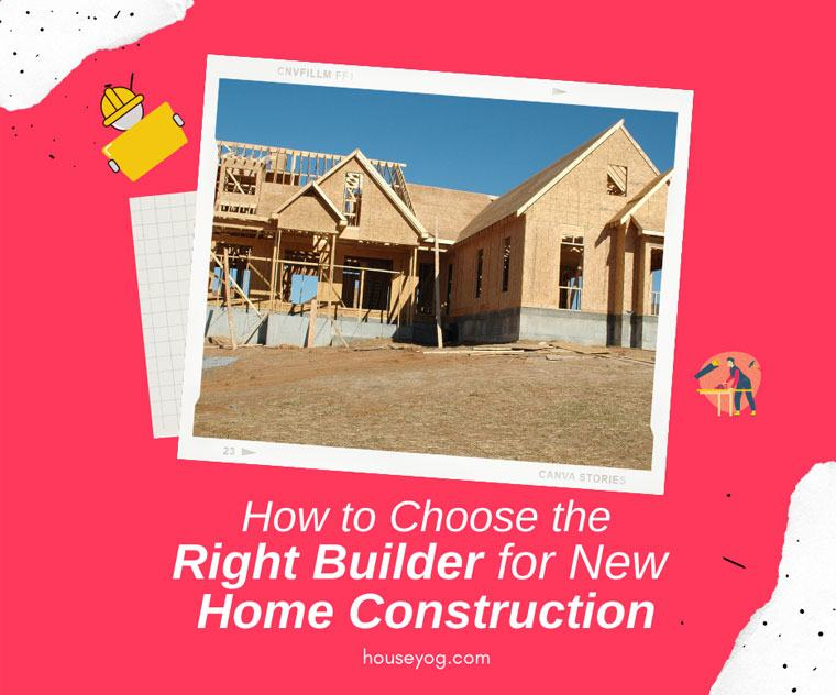 How to Choose the Right Builder for New Home Construction