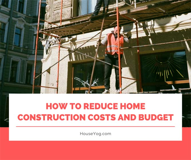 How to Reduce Home Construction Cost and Budget